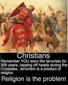 Atheism, Religion, God is Imaginary. Christians, remember YOU were the terrorists for 300 years, lopping off heads during the Crusades... terrorism is a product of religion. Religion is the problem.