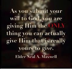 "'As you submit your will to God, you are giving Him the ONLY thing you can actually give Him that is really yours to give."" Elder Neal A Maxwell. The Church of Jesus Christ of Latter-Day Saints. Gospel Quotes, Lds Quotes, Uplifting Quotes, Great Quotes, Quotes To Live By, Prophet Quotes, Change Quotes, Spiritual Thoughts, Spiritual Quotes"