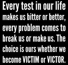 Every test in our life makes us bitter or better every problem comes to break us or make us The choice is ours whether we become Victim or Victor   Anonymous ART of Revolution