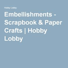 Embellishments - Scrapbook & Paper Crafts | Hobby Lobby