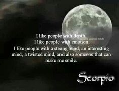 """""""I like people with depth. I like people with emotion. I like people with a strong mind, an interesting mind, a twisted mind and also someone that can make me smile. All About Scorpio, Scorpio Love, Scorpio Girl, Scorpio Female, Scorpio Star, Scorpio Traits, Scorpio Quotes, Scorpio Zodiac, Gemini Compatibility"""