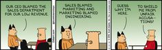 Boss: Our CEO blamed the Sales department for our low revenue. Sales blamed Marketing and Marketing blamed Engineering. Guess why I'm here. Dilbert: To shield me from unfair accusations?