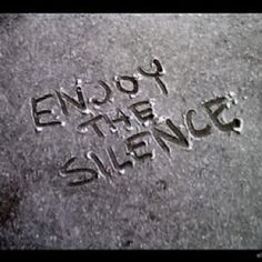 Enjoy the silence. Ohhh yes.