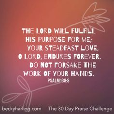 The Lord will fulfill His purpose for me; Your steadfast love, O Lord, endures forever. Do not forsake the work of Your hands. Psalm 138:8 #thepraisechallenge #psalm #quotes #verses