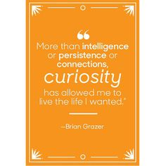 More than intelligence or persistence or connections, curiosity has allowed me to live the life I wanted.