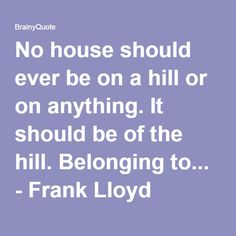 No house should ever be on a hill or on anything. It should be of the hill. Belonging to... - Frank Lloyd Wright at BrainyQuote