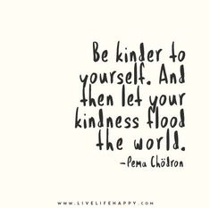 Be kinder to yourself. And then let your kindness flood the world. - Pema Chödron - Live life happy quotes, positive sayings posters and prints, picture quote, and happiness quotations. Motivacional Quotes, Great Quotes, Words Quotes, Quotes To Live By, Inspirational Quotes, Qoutes, Happy Quotes, Wisdom Quotes, Change Quotes