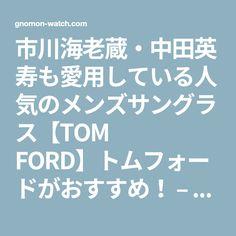 市川海老蔵・中田英寿も愛用している人気のメンズサングラス【TOM FORD】トムフォードがおすすめ! – gnomon