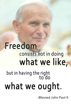 """Freedom consists not in doing what we like, but in having the right to do what we ought."" -Blessed Pope John Paul II. #2popesaints #quote"
