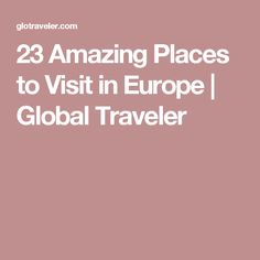 23 Amazing Places to Visit in Europe | Global Traveler