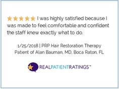 (Via RealPatientRatings) PRP Hair Restoration Therapy 1/25/2018 - ***** I was highly satisfied because I was made to feel comfortable and confident the staff knew exactly what to do. PRP Hair Restoration patient of Dr Alan Bauman MD ABHRS IAHRS...