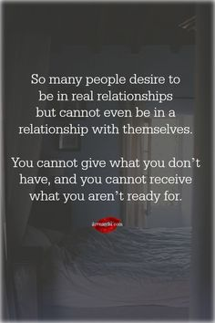 So many people desire to be in real relationships but cannot even be in a relationship with themselves.  You cannot give what you don't have, and you cannot receive what you aren't ready for.  <3 Join us on our Facebook page! https://www.facebook.com/LoveSexIntelligence