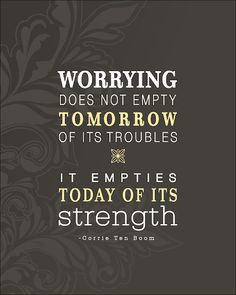 Worrying does not empty tomorrow of its troubles, it empties today of its strength. - Corrie Ten Boom