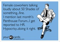 Female coworkers talking loudly about 50 Shades of something...fine. I mention last month's Penthouse Forum...I get reported to HR. Hypocrisy..doing it right.