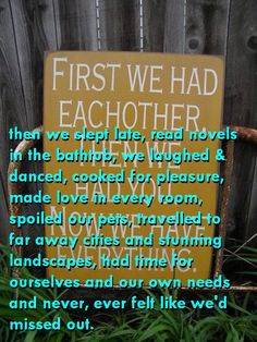 First we had each other, then we didn't have kids and still have everything.
