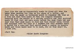 Typewriter Series #818byTyler Knott Gregson Text for Tired Eyes: Just like the pen so desperately needs to bleed all overthe paper when pausing too long on the edges of a letterand just like the paper so intensely needs to remember itstime as a tree and that tree needs to feel it's longestbranches bouncing with the weight of a curious squirreland that squirrel needs to find just one more acorn beforethe snow finds her and just like that snow needs to fall andfeel itself being rolled and ...
