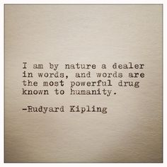 """I am by nature a dealer in words, and words are the most powerful drug known to humanity"" --Rudyard Kipling"