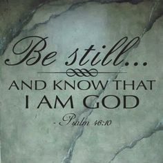 Psalm 46:10 Be still & know that I am God....