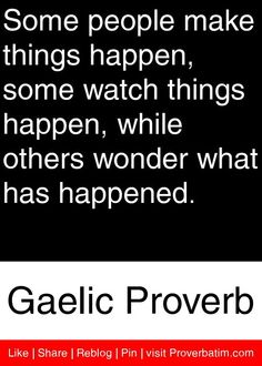 Some people make things happen, some watch things happen, while others wonder what has happened. - Gaelic Proverb #proverbs #quotes