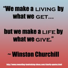 """We make a living by what we get, but we make a life by what we give."" - Winston Churchill. Find more awesome charity and fundraising quotes like this one here: www.rewarding-fundraising-ideas.com/charity-quotes.html"