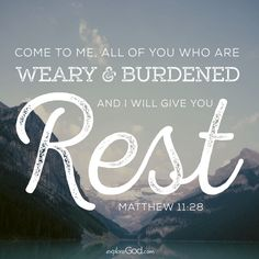 """""""Come to me, all you who are weary and burdened, and I will give you rest."""" - Jesus (Matthew 11:28)"""