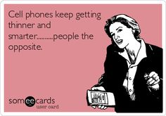 Sad truth: Cell phones keep getting thinner and smarter... people the opposite.