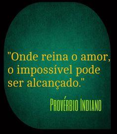 ''Onde reina o amor o impossível pode ser alcançado.'' - Provérbio Indiano