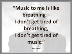 """""""Music to me is like breathing-- I don't get tired of breathing, I don't get tired of music."""" --Ray Charles One of my favorite quotes! Motivacional Quotes, Lyric Quotes, Great Quotes, Quotes To Live By, Life Quotes, Inspirational Quotes, Quotes On Music, Choir Quotes, Music Sayings"""