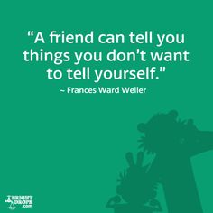 """""""A friend can tell you things you don't want to tell yourself."""" ~ Frances Ward Weller"""
