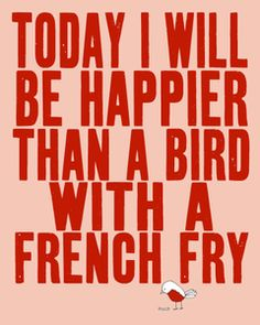 Today I will be happier than a bird with a french fry. Or a dog with an old sock. (want painted in play room or dining room)