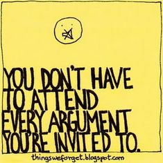 more than sayings: You don't have to attend every argument you're invited to.