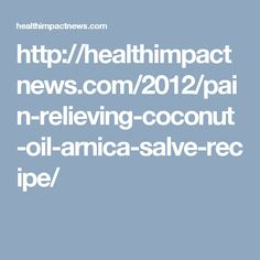 http://healthimpactnews.com/2012/pain-relieving-coconut-oil-arnica-salve-recipe/