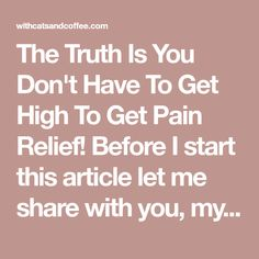 """The Truth Is You Don't Have To Get High To Get Pain Relief! Before I start this article let me share with you, my readers, that I have always been anti """"pot""""....until I watched a show debunking all the """"myths"""" about marijuana use. My beliefs used to be that it was BAD and was the gateway drug to other """"bad"""" drug addictions. I was diagnosed with Fibromyalgia over 20 years agoand tried other forms of """"safe"""" pharmaceuticals without much help and a lot of nasty and dangerous side effects. I…"""