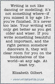 """""""Writing is not like dancing or modeling; it's not something where – if you missed it by age 19 – you're finished. It's never too late. Your writing will only get better as you get older and wiser. If you write something beautiful and important, and the right person somehow discovers it, they will clear room for you on the bookshelves of the world – at any age. At least try."""" Elizabeth Gilbert"""