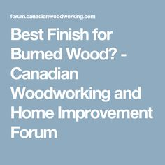 Best Finish for Burned Wood? - Canadian Woodworking and Home Improvement Forum