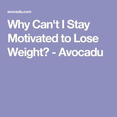 Why Can't I Stay Motivated to Lose Weight? - Avocadu
