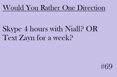 Ohhh god this is hard...probably Skype Niall! What would you rather do?