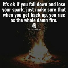 Its ok if you fall down and lose your spark. Just make sure that you get back up you rise as the whole damn fire.