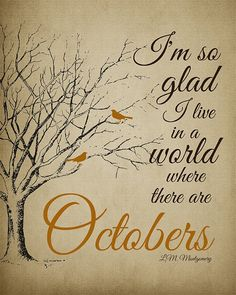 I'm so glad I live in a world where there are Octobers. ~ L. M. Montgomery