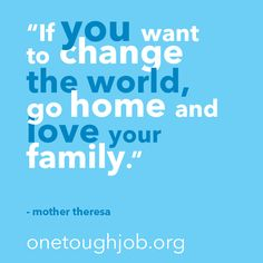 """""""If you want to change the world, go home and love your family."""""""