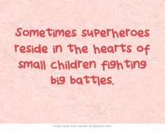 Sometimes superheroes reside in the hearts of small children fighting big battles.