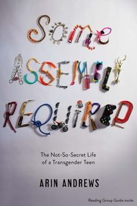 Some assembly required: the not-so-secret life of a transgender teen by A. Andrews and J. Lyon, Joshua