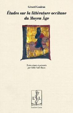 Études sur la littérature occitane du Moyen Age / Gérard Gouiran ; édition préparée par Gilda Caiti-Russo - Lemotgès : Lambert-Lucas, 2016
