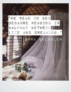 """We read in bed because reading is halfway between life and dreaming.""  ~Anna Quindlen"