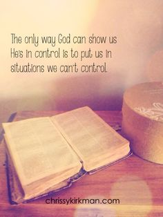 The only way God can show us He's in control is to put us in situations we can't…