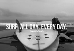 Surf all day every day.