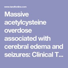 Massive acetylcysteine overdose associated with cerebral edema and seizures: Clinical Toxicology: Vol 49, No 5
