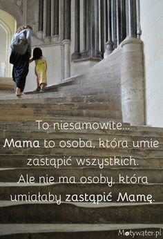 To niesamowite. Mama to osoba, która umie zastąpić wszystkich. Ale nie ma osoby, która umiałaby zastąpić Mamę!