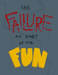 """See failure as part of the fun."""