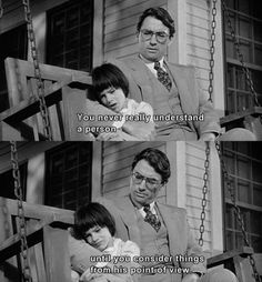 You never really understand a person until you consider things from his point of view. - To Kill a Mockingbird